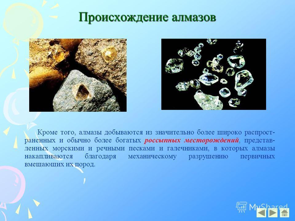 Происхождение алмазов Кроме того, алмазы добываются из значительно более широко распрост- раненных и обычно более богатых россыпных месторождений, представ- ленных морскими и речными песками и галечниками, в которых алмазы накапливаются благодаря мех