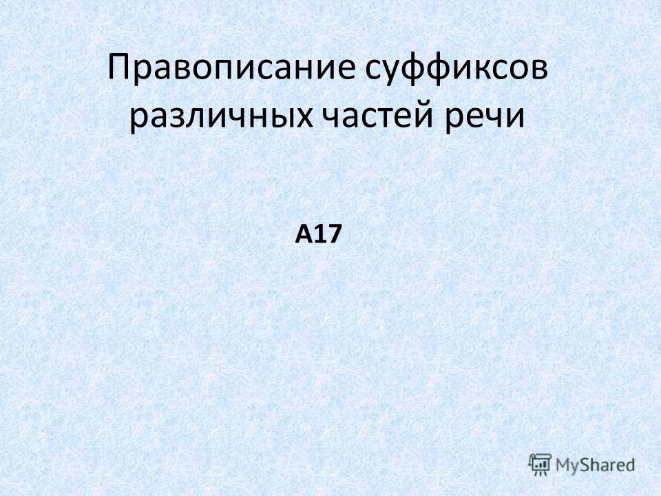Правописание суффиксов различных частей речи А17