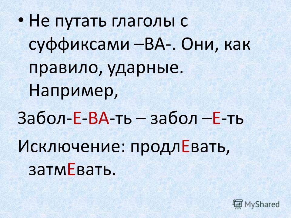 Не путать глаголы с суффиксами –ВА-. Они, как правило, ударные. Например, Забол-Е-ВА-ть – забол –Е-ть Исключение: продлЕвать, затмЕвать.