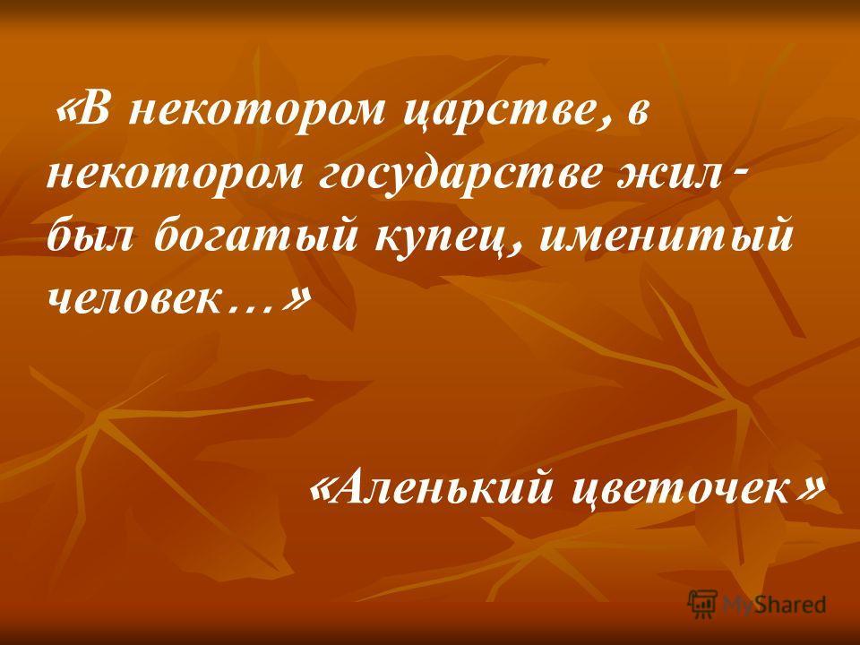 « В некотором царстве, в некотором государстве жил - был богатый купец, именитый человек …» « Аленький цветочек »