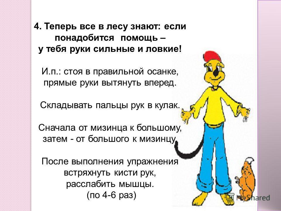 4. Теперь все в лесу знают: если понадобится помощь – у тебя руки сильные и ловкие! И.п.: стоя в правильной осанке, прямые руки вытянуть вперед. Складывать пальцы рук в кулак. Сначала от мизинца к большому, затем - от большого к мизинцу. После выполн