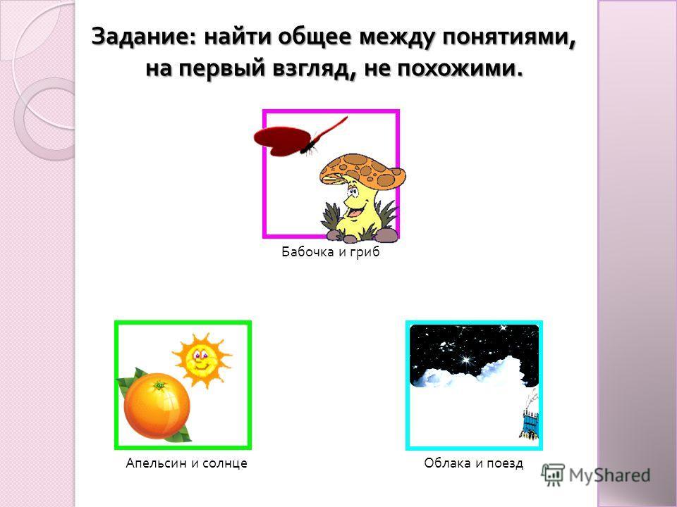Задание : найти общее между понятиями, на первый взгляд, не похожими. Бабочка и гриб Облака и поезд Апельсин и солнце