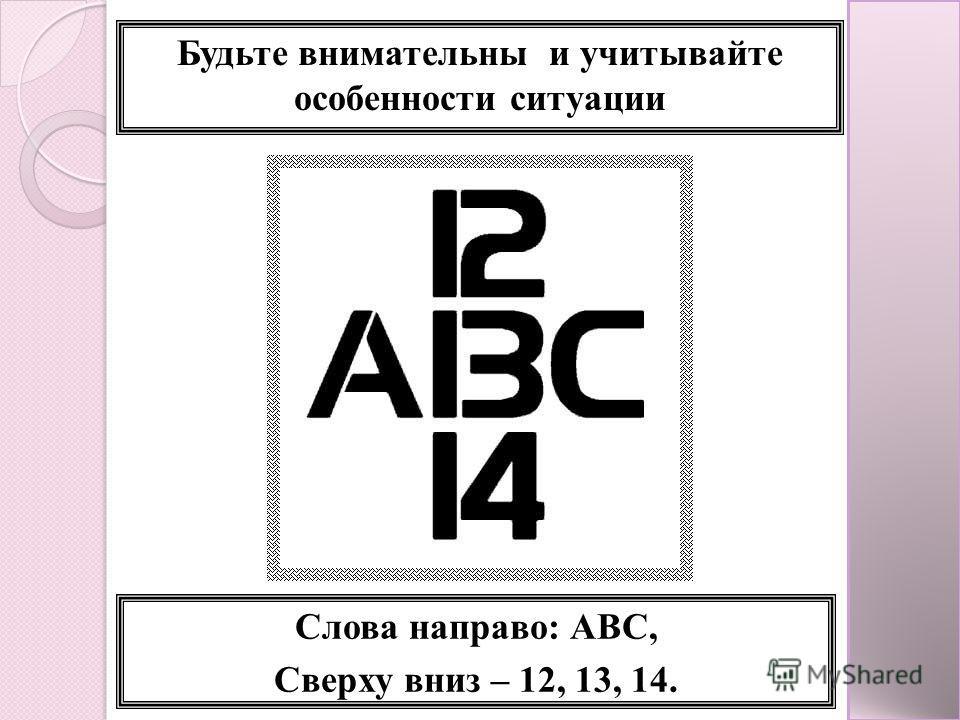 Будьте внимательны и учитывайте особенности ситуации Слова направо: АВС, Сверху вниз – 12, 13, 14.