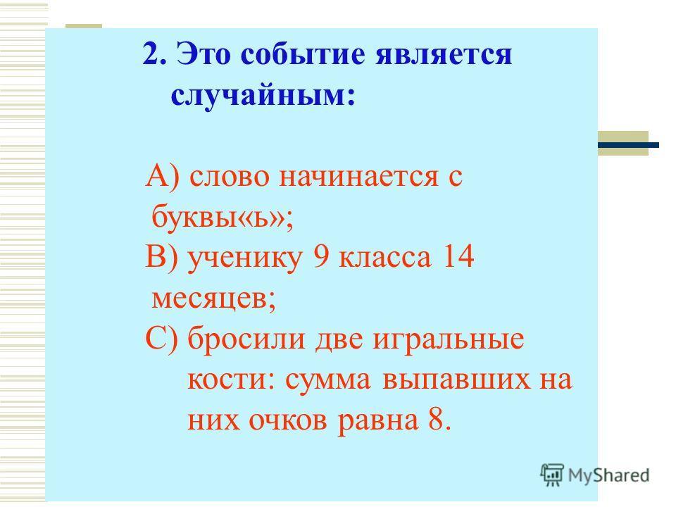 2. Это событие является случайным: А) слово начинается с буквы«ь»; В) ученику 9 класса 14 месяцев; С) бросили две игральные кости: сумма выпавших на них очков равна 8.