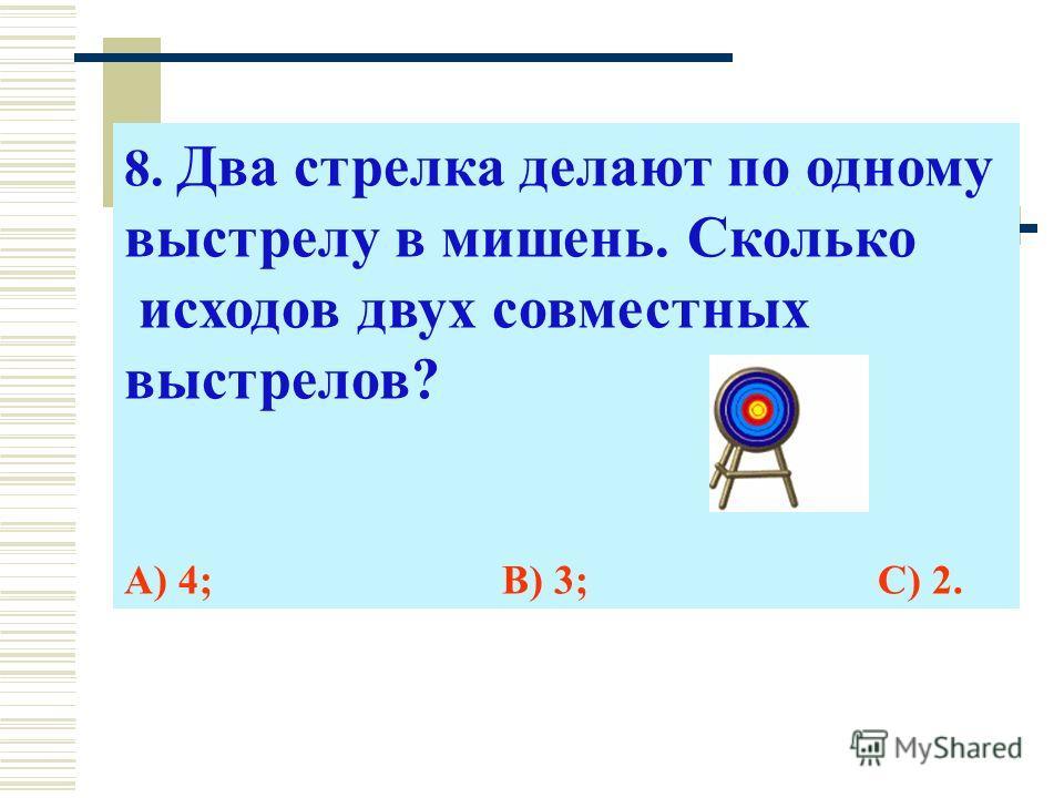 8. Два стрелка делают по одному выстрелу в мишень. Сколько исходов двух совместных выстрелов? А) 4; В) 3; С) 2.