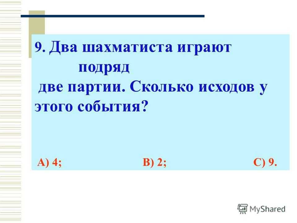 9. Два шахматиста играют подряд две партии. Сколько исходов у этого события? А) 4; В) 2; С) 9.