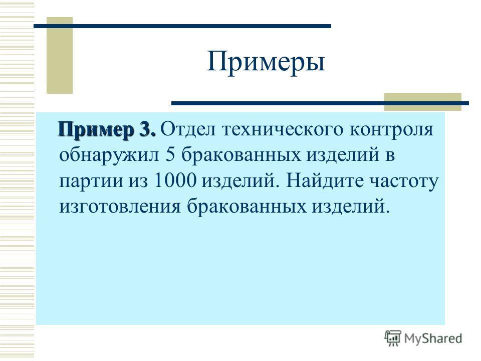Примеры Пример 3. Пример 3. Отдел технического контроля обнаружил 5 бракованных изделий в партии из 1000 изделий. Найдите частоту изготовления бракованных изделий.
