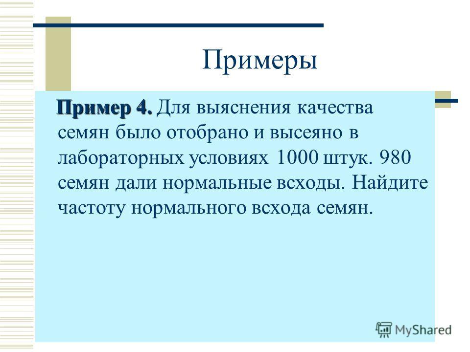 Примеры Пример 4. Пример 4. Для выяснения качества семян было отобрано и высеяно в лабораторных условиях 1000 штук. 980 семян дали нормальные всходы. Найдите частоту нормального всхода семян.