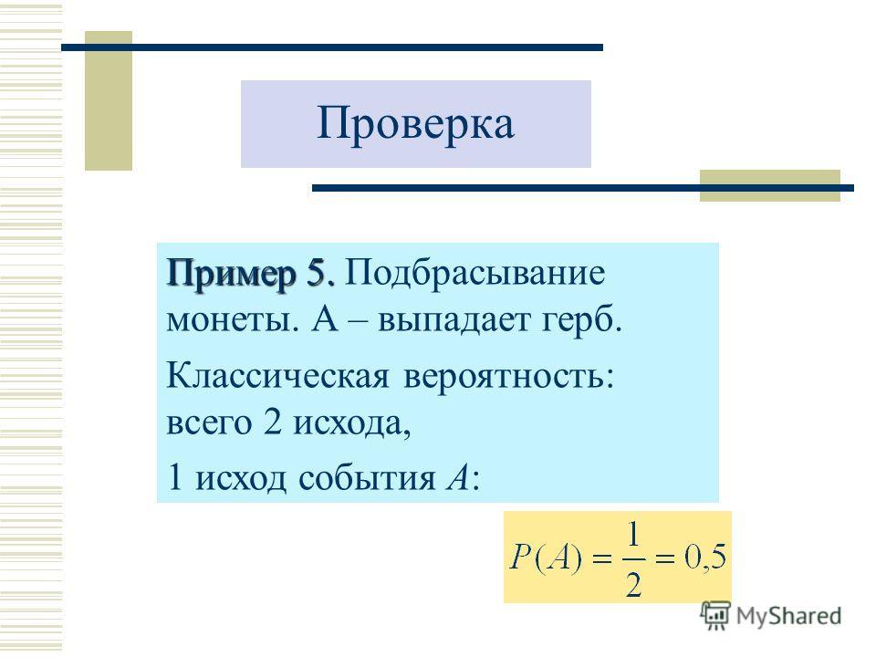 Проверка Пример 5. Пример 5. Подбрасывание монеты. А – выпадает герб. Классическая вероятность: всего 2 исхода, 1 исход события А: