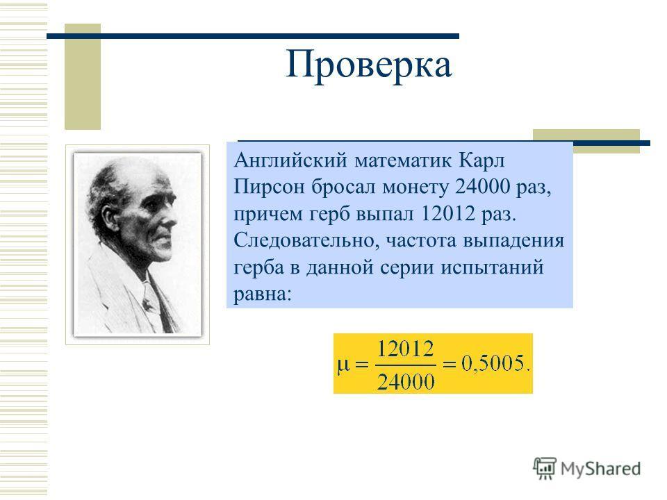 Проверка Английский математик Карл Пирсон бросал монету 24000 раз, причем герб выпал 12012 раз. Следовательно, частота выпадения герба в данной серии испытаний равна: