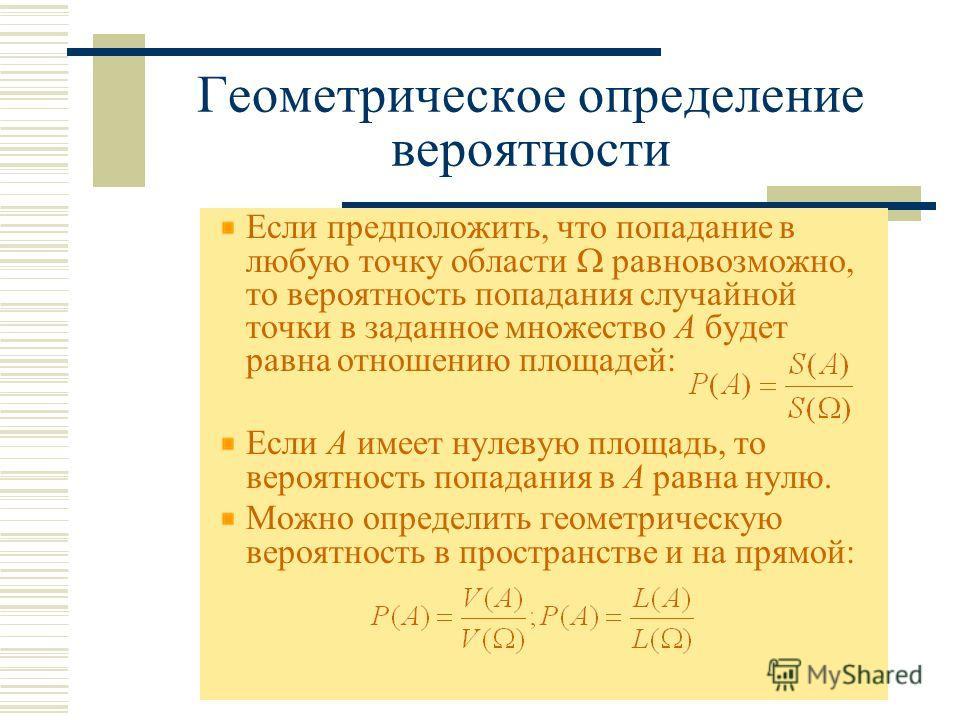 Геометрическое определение вероятности Если предположить, что попадание в любую точку области равновозможно, то вероятность попадания случайной точки в заданное множество А будет равна отношению площадей: Если А имеет нулевую площадь, то вероятность
