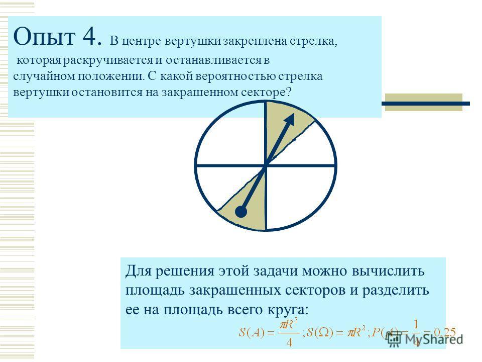 Опыт 4. В центре вертушки закреплена стрелка, которая раскручивается и останавливается в случайном положении. С какой вероятностью стрелка вертушки остановится на закрашенном секторе? Для решения этой задачи можно вычислить площадь закрашенных сектор