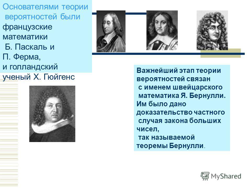 Основателями теории вероятностей были французские математики Б. Паскаль и П. Ферма, и голландский ученый Х. Гюйгенс Важнейший этап теории вероятностей связан с именем швейцарского математика Я. Бернулли. Им было дано доказательство частного случая за