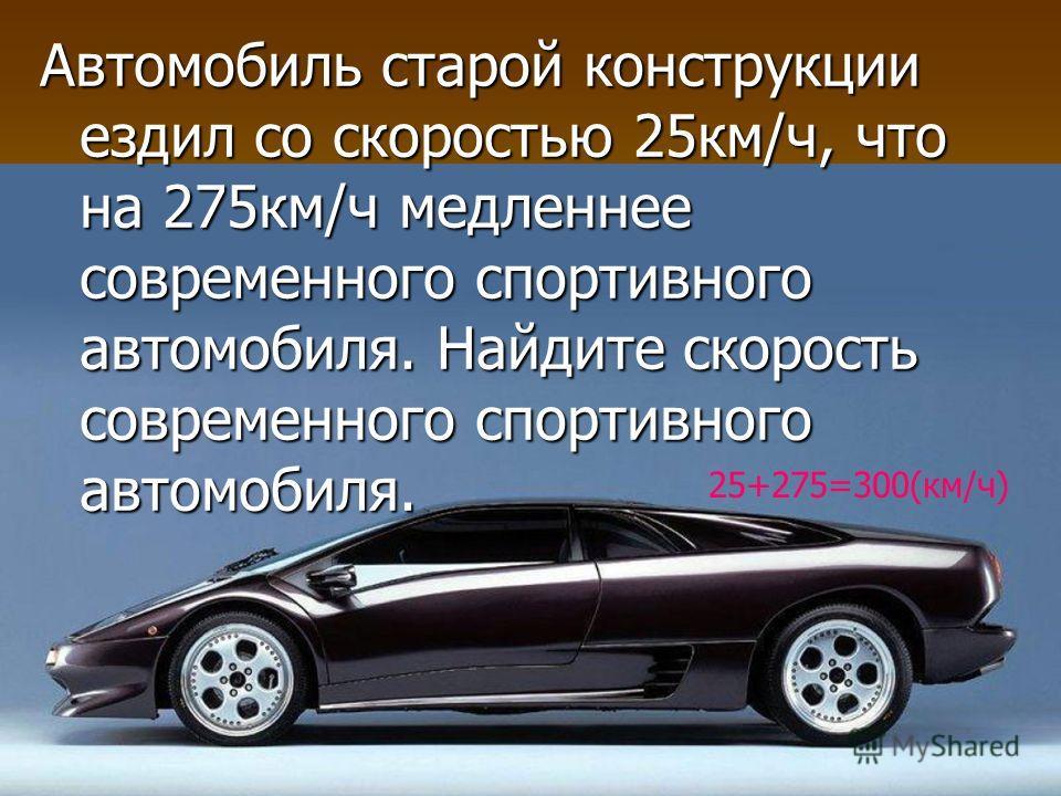 Автомобиль старой конструкции ездил со скоростью 25км/ч, что на 275км/ч медленнее современного спортивного автомобиля. Найдите скорость современного спортивного автомобиля. 25+275=300(км/ч)