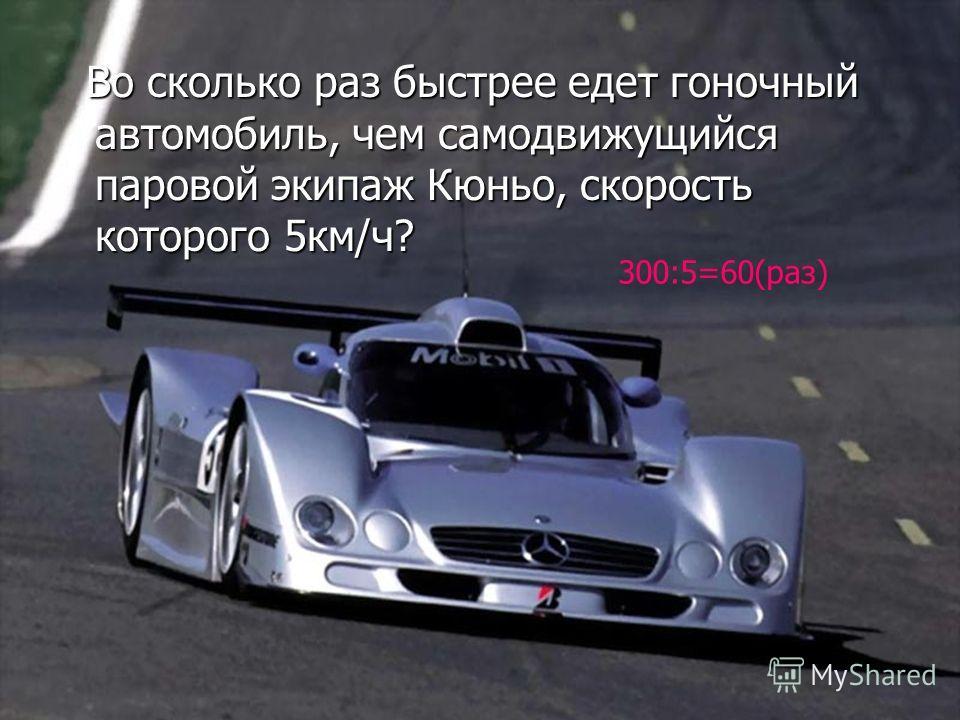 Во сколько раз быстрее едет гоночный автомобиль, чем самодвижущийся паровой экипаж Кюньо, скорость которого 5км/ч? Во сколько раз быстрее едет гоночный автомобиль, чем самодвижущийся паровой экипаж Кюньо, скорость которого 5км/ч? 300:5=60(раз)