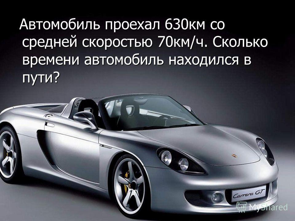 Автомобиль проехал 630км со средней скоростью 70км/ч. Сколько времени автомобиль находился в пути? Автомобиль проехал 630км со средней скоростью 70км/ч. Сколько времени автомобиль находился в пути?