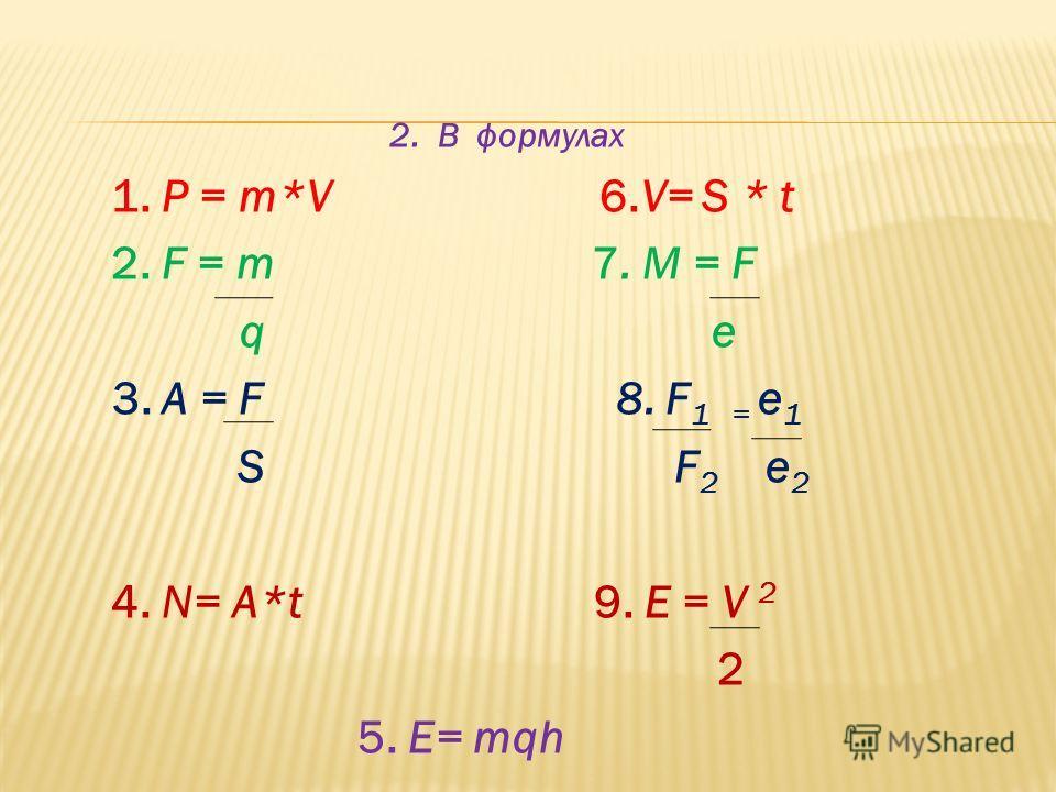 2. В формулах 1. P = m*V 6.V= S * t 2. F = m 7. M = F q е 3. A = F 8. F 1 = e 1 S F 2 e 2 4. N= A*t 9. E = V 2 2 5. E= mqh