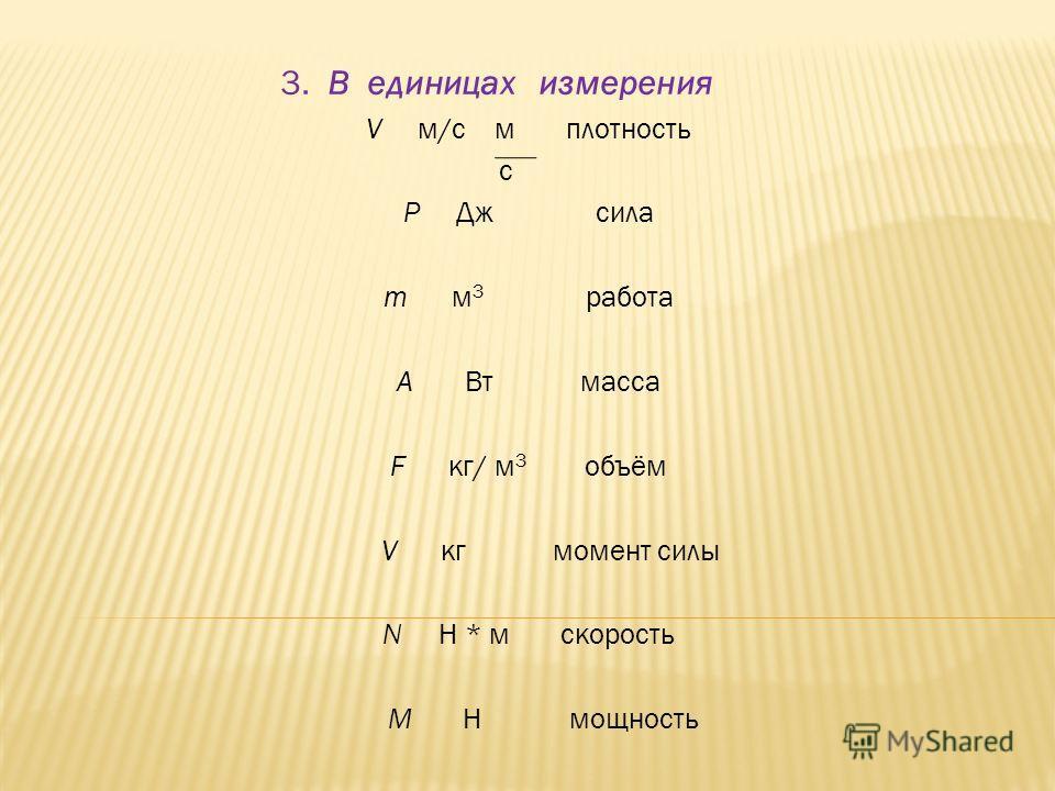 3. В единицах измерения V м/с м плотность с Р Дж сила m м 3 работа A Вт масса F кг/ м 3 объём V кг момент силы N Н * м скорость М Н мощность