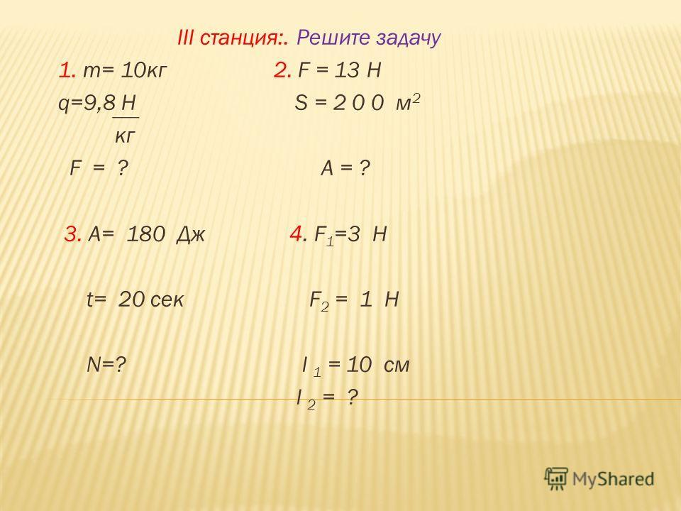 III станция:. Решите задачу 1. m= 10кг 2. F = 13 Н q=9,8 H S = 2 0 0 м 2 кг F = ? A = ? 3. А= 180 Дж 4. F 1 =3 H t= 20 сек F 2 = 1 H N=? l 1 = 10 см l 2 = ?