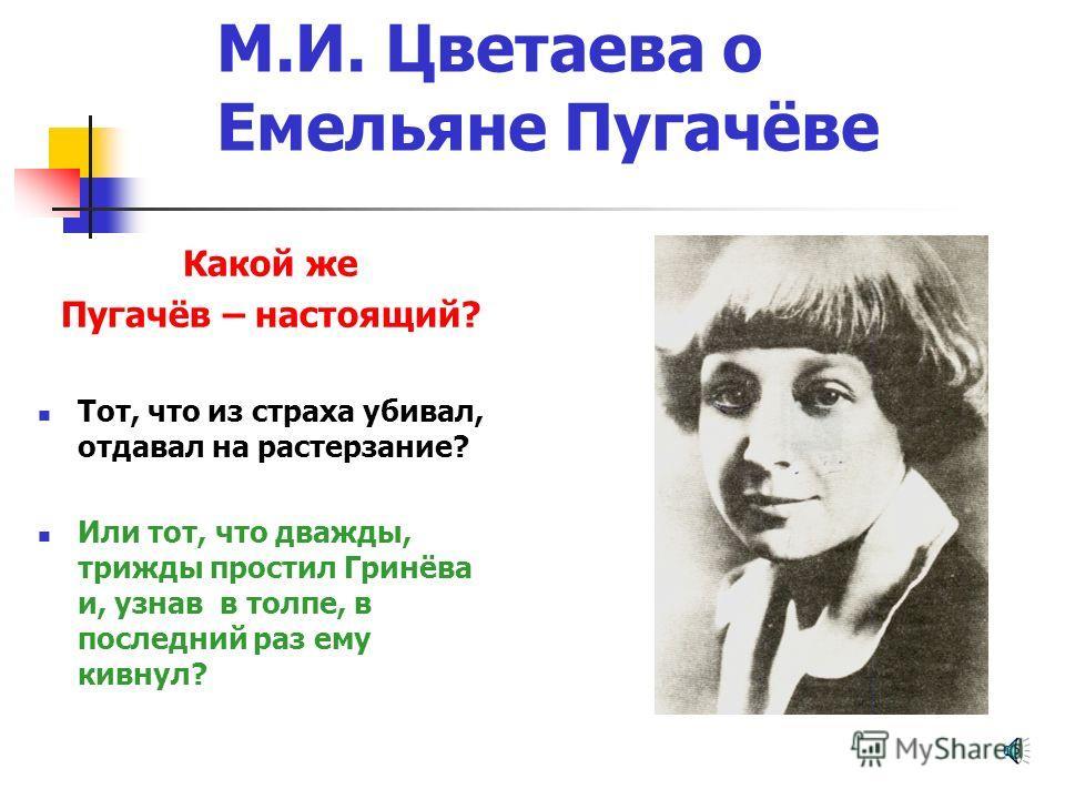 М.И. Цветаева о Емельяне Пугачёве Какой же Пугачёв – настоящий? Тот, что из страха убивал, отдавал на растерзание? Или тот, что дважды, трижды простил Гринёва и, узнав в толпе, в последний раз ему кивнул?