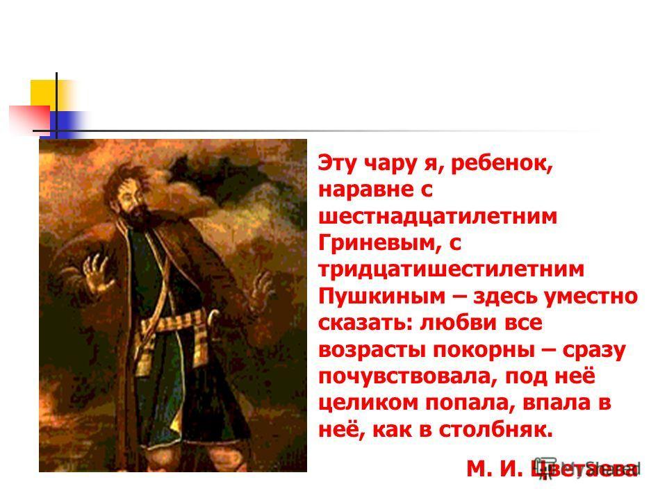 Эту чару я, ребенок, наравне с шестнадцатилетним Гриневым, с тридцатишестилетним Пушкиным – здесь уместно сказать: любви все возрасты покорны – сразу почувствовала, под неё целиком попала, впала в неё, как в столбняк. М. И. Цветаева