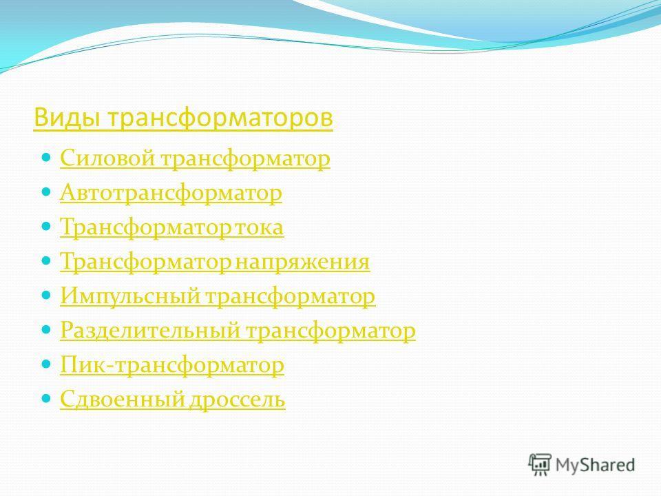 Виды трансформаторов Силовой трансформатор Автотрансформатор Трансформатор тока Трансформатор напряжения Импульсный трансформатор Разделительный трансформатор Пик-трансформатор Сдвоенный дроссель
