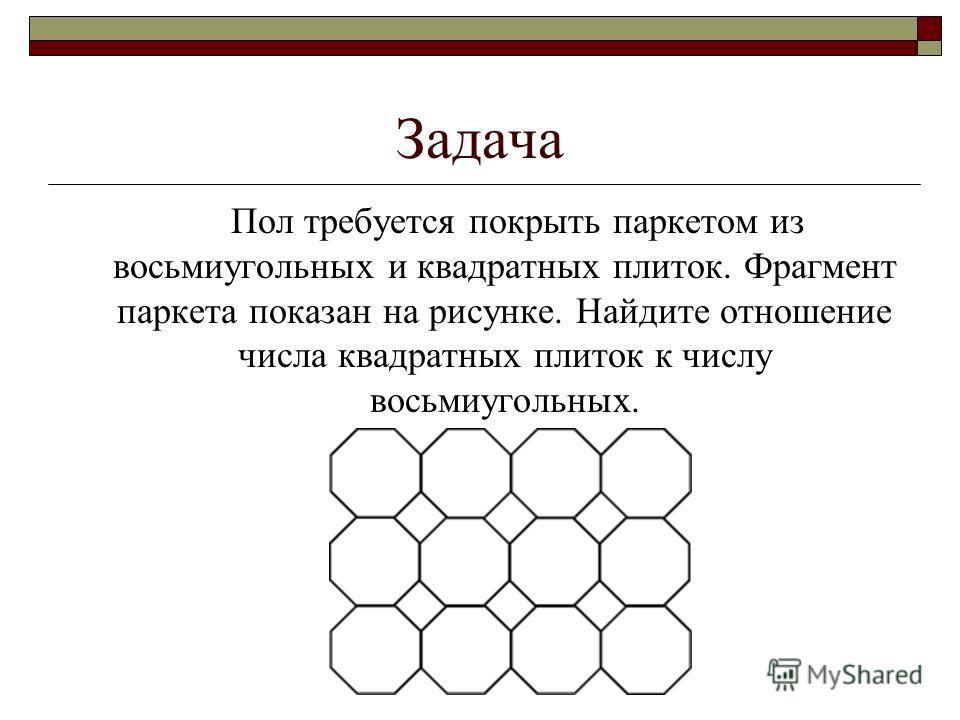 Задача Пол требуется покрыть паркетом из восьмиугольных и квадратных плиток. Фрагмент паркета показан на рисунке. Найдите отношение числа квадратных плиток к числу восьмиугольных.