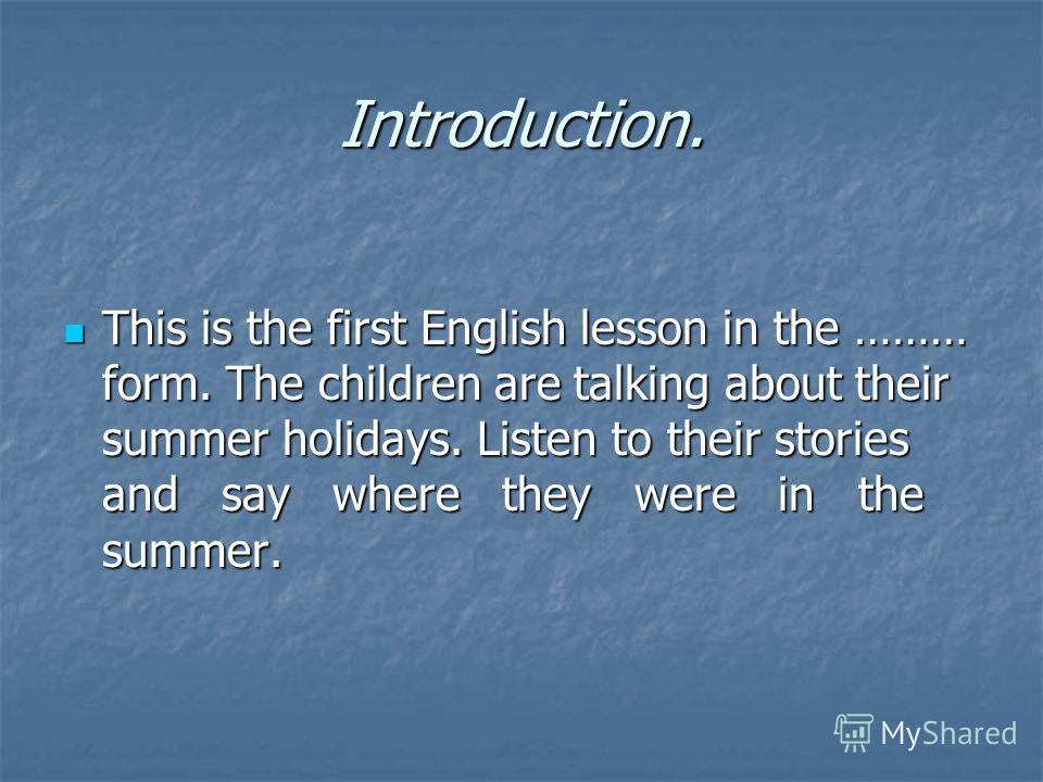 Introduction. This is the first English lesson in the ……… form. The children are talking about their summer holidays. Listen to their stories and say where they were in the summer. This is the first English lesson in the ……… form. The children are ta