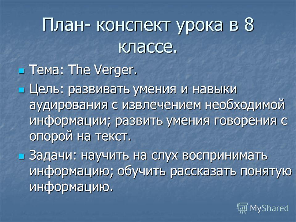 План- конспект урока в 8 классе. Тема: The Verger. Тема: The Verger. Цель: развивать умения и навыки аудирования с извлечением необходимой информации; развить умения говорения с опорой на текст. Цель: развивать умения и навыки аудирования с извлечени