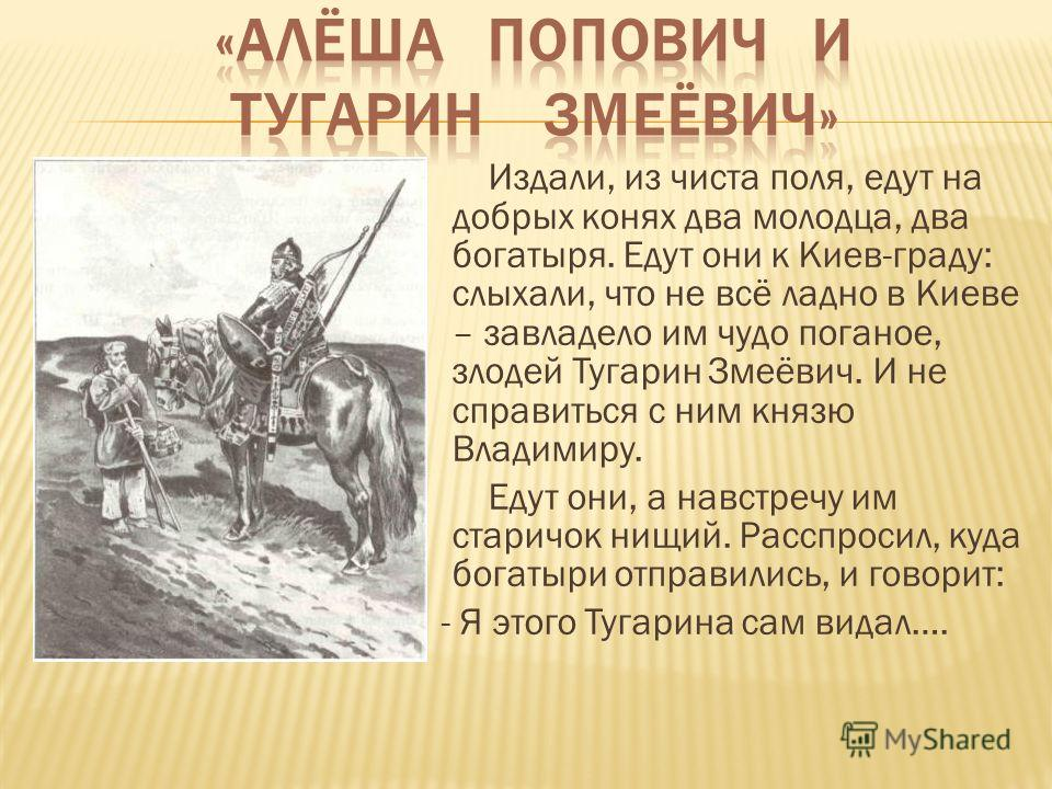 Издали, из чиста поля, едут на добрых конях два молодца, два богатыря. Едут они к Киев-граду: слыхали, что не всё ладно в Киеве – завладело им чудо поганое, злодей Тугарин Змеёвич. И не справиться с ним князю Владимиру. Едут они, а навстречу им стари