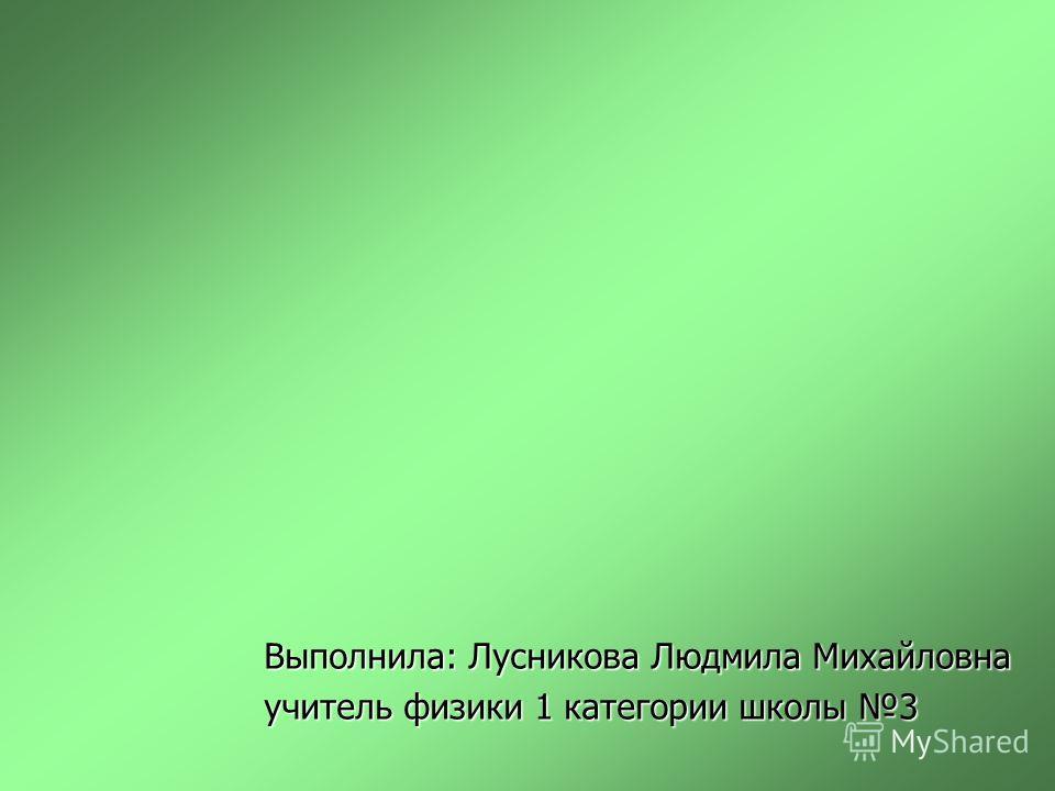 Выполнила: Лусникова Людмила Михайловна учитель физики 1 категории школы 3