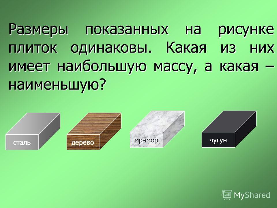 Размеры показанных на рисунке плиток одинаковы. Какая из них имеет наибольшую массу, а какая – наименьшую? стальдерево мраморчугун
