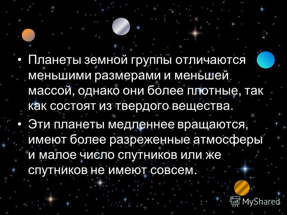 Планеты земной группы отличаются меньшими размерами и меньшей массой, однако они более плотные, так как состоят из твердого вещества. Эти планеты медленнее вращаются, имеют более разреженные атмосферы и малое число спутников или же спутников не имеют