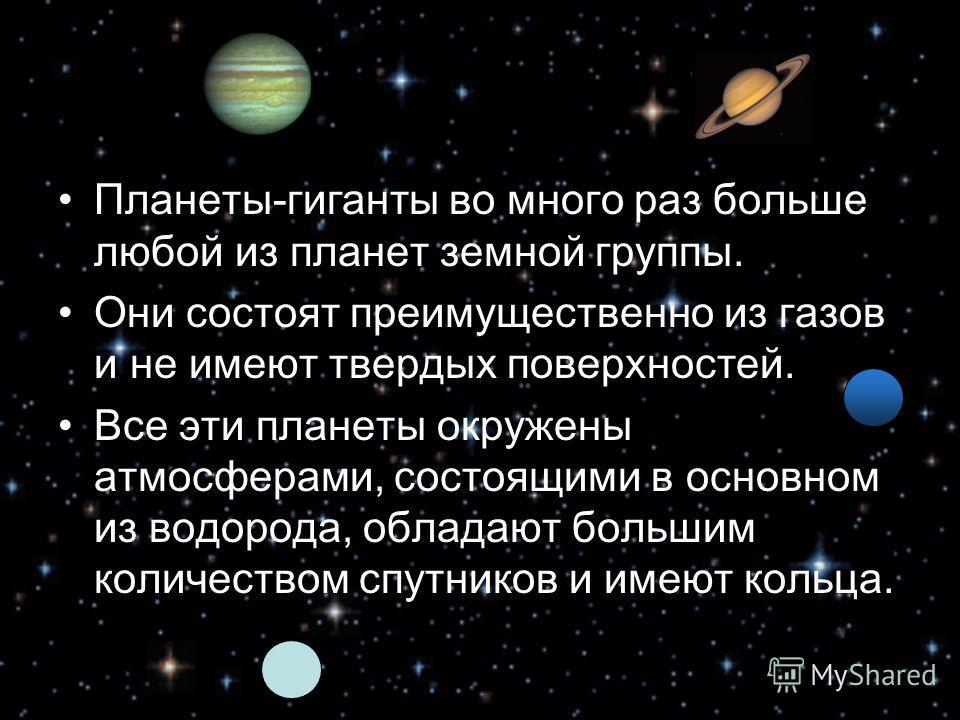 Планеты-гиганты во много раз больше любой из планет земной группы. Они состоят преимущественно из газов и не имеют твердых поверхностей. Все эти планеты окружены атмосферами, состоящими в основном из водорода, обладают большим количеством спутников и