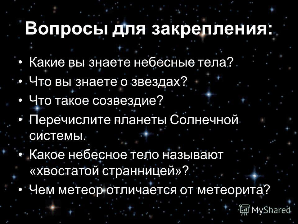 Вопросы для закрепления: Какие вы знаете небесные тела? Что вы знаете о звездах? Что такое созвездие? Перечислите планеты Солнечной системы. Какое небесное тело называют «хвостатой странницей»? Чем метеор отличается от метеорита?