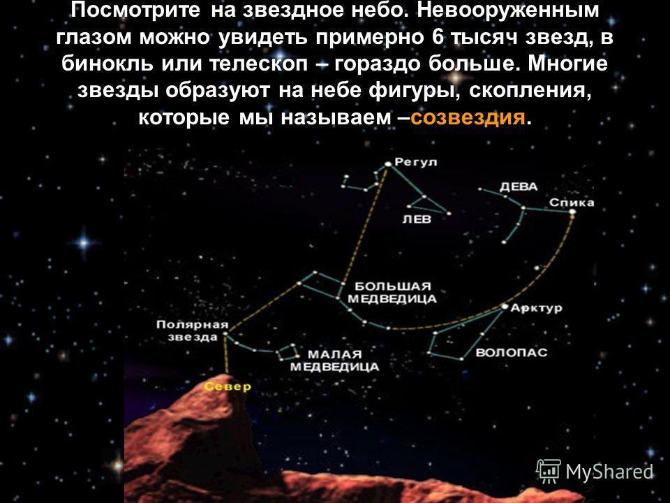 Посмотрите на звездное небо. Невооруженным глазом можно увидеть примерно 6 тысяч звезд, в бинокль или телескоп – гораздо больше. Многие звезды образуют на небе фигуры, скопления, которые мы называем –созвездия.