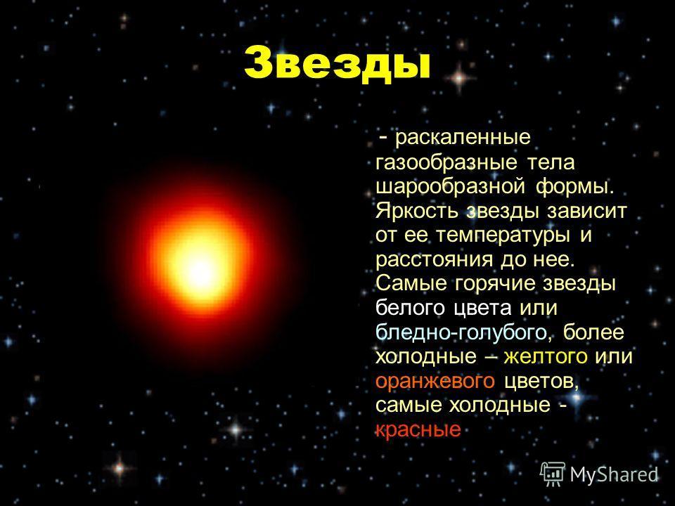Звезды - раскаленные газообразные тела шарообразной формы. Яркость звезды зависит от ее температуры и расстояния до нее. Самые горячие звезды белого цвета или бледно-голубого, более холодные – желтого или оранжевого цветов, самые холодные - красные