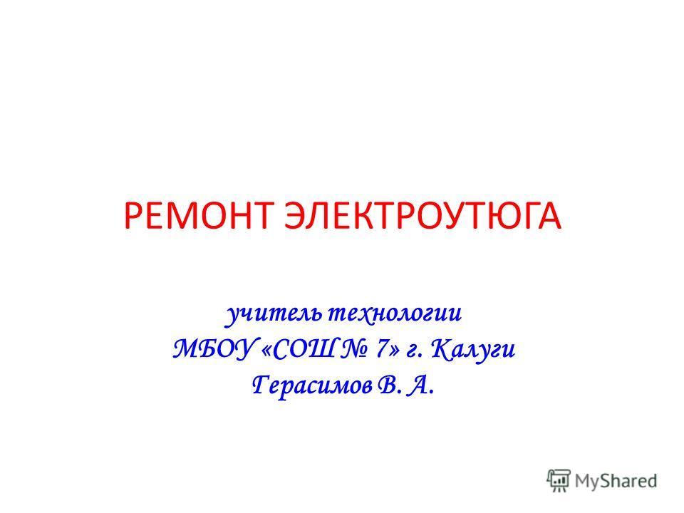 РЕМОНТ ЭЛЕКТРОУТЮГА учитель технологии МБОУ «СОШ 7» г. Калуги Герасимов В. А.