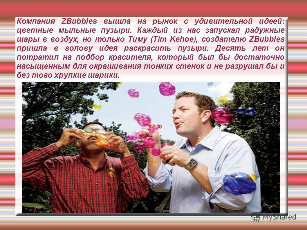 Компания ZBubbles вышла на рынок с удивительной идеей: цветные мыльные пузыри. Каждый из нас запускал радужные шары в воздух, но только Тиму (Tim Kehoe), создателю ZBubbles пришла в голову идея раскрасить пузыри. Десять лет он потратил на подбор крас