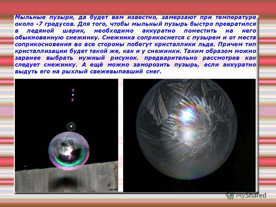 Мыльные пузыри, да будет вам известно, замерзают при температуре около -7 градусов. Для того, чтобы мыльный пузырь быстро превратился в ледяной шарик, необходимо аккуратно поместить на него обыкновенную снежинку. Снежинка соприкоснется с пузырем и от