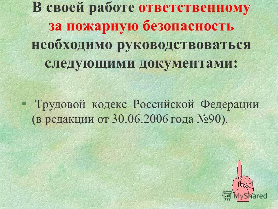 В своей работе ответственному за пожарную безопасность необходимо руководствоваться следующими документами: § Трудовой кодекс Российской Федерации (в редакции от 30.06.2006 года 90).