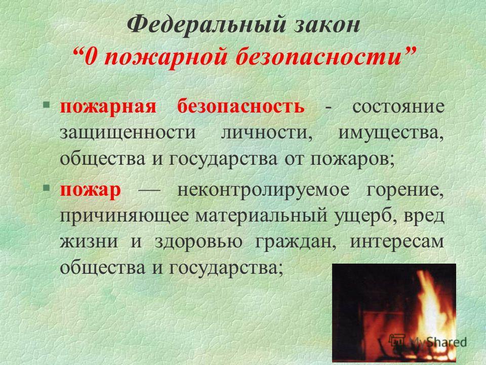 Федеральный закон 0 пожарной безопасности §пожарная безопасность - состояние защищенности личности, имущества, общества и государства от пожаров; §пожар неконтролируемое горение, причиняющее материальный ущерб, вред жизни и здоровью граждан, интереса