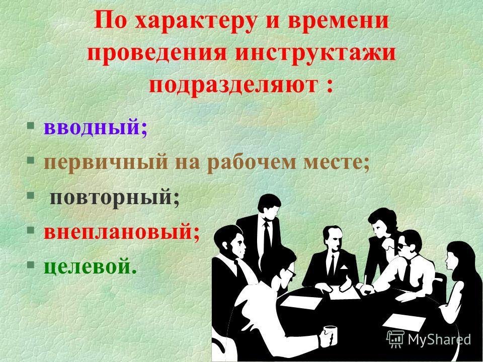 По характеру и времени проведения инструктажи подразделяют : §вводный; §первичный на рабочем месте; § повторный; §внеплановый; §целевой.