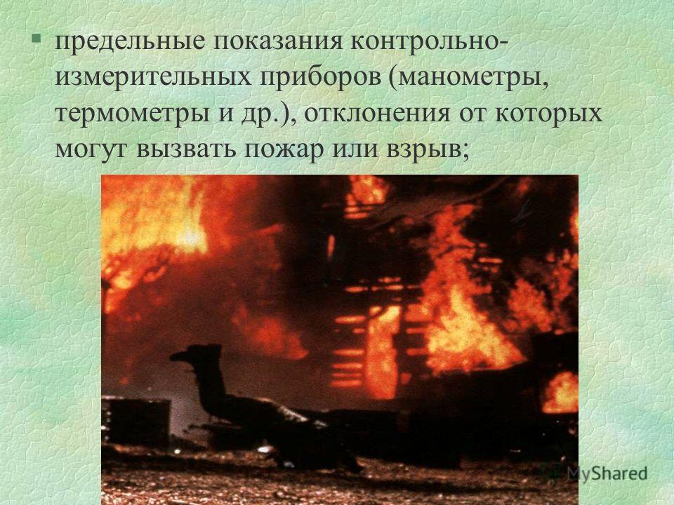 §предельные показания контрольно- измерительных приборов (манометры, термометры и др.), отклонения от которых могут вызвать пожар или взрыв;