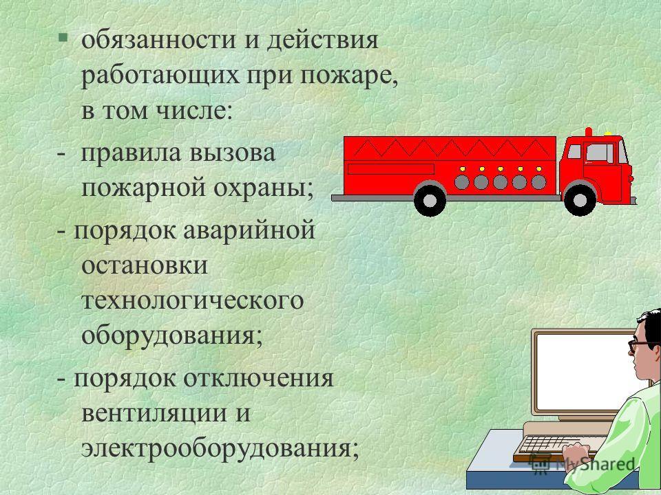 §обязанности и действия работающих при пожаре, в том числе: - правила вызова пожарной охраны; - порядок аварийной остановки технологического оборудования; - порядок отключения вентиляции и электрооборудования;