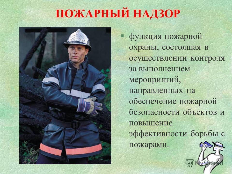 ПОЖАРНЫЙ НАДЗОР §функция пожарной охраны, состоящая в осуществлении контроля за выполнением мероприятий, направленных на обеспечение пожарной безопасности объектов и повышение эффективности борьбы с пожарами.