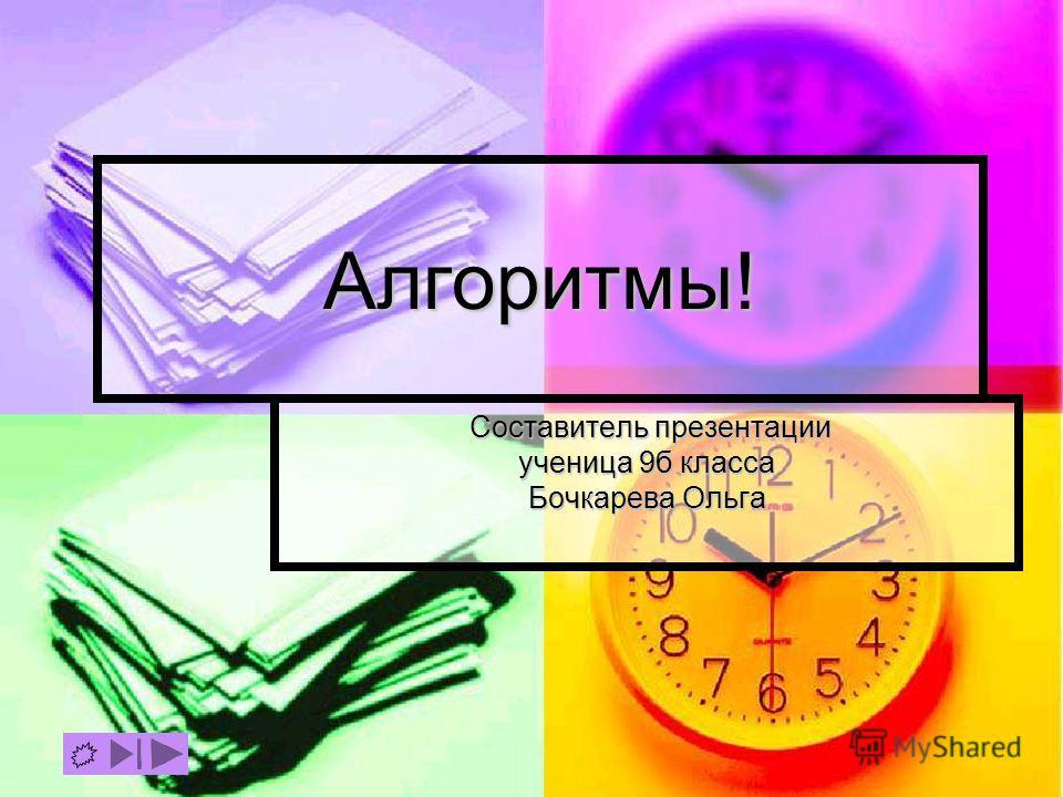 Алгоритмы! Составитель презентации ученица 9б класса Бочкарева Ольга