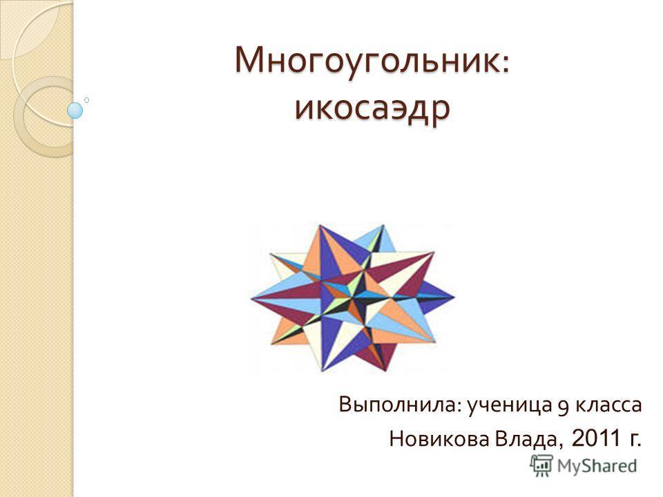 Многоугольник : икосаэдр Выполнила : ученица 9 класса Новикова Влада, 2011 г.