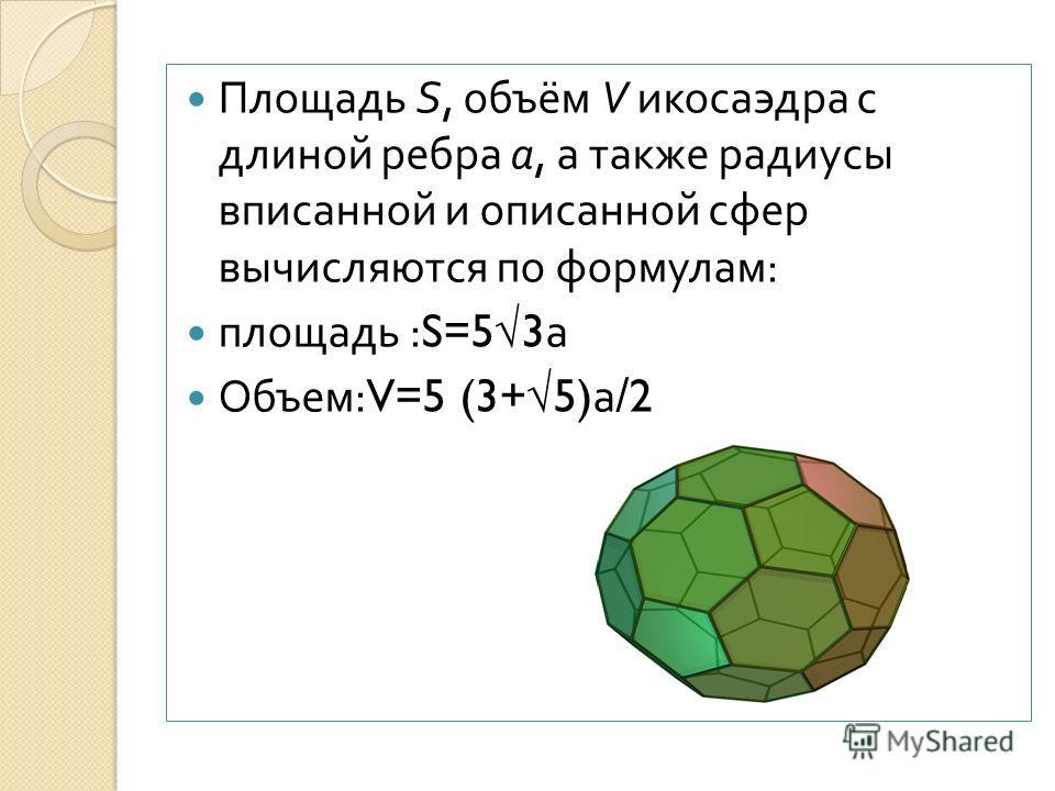 Площадь S, объём V икосаэдра с длиной ребра a, а также радиусы вписанной и описанной сфер вычисляются по формулам : площадь :S=53 а Объем :V=5 (3+5) а / 2