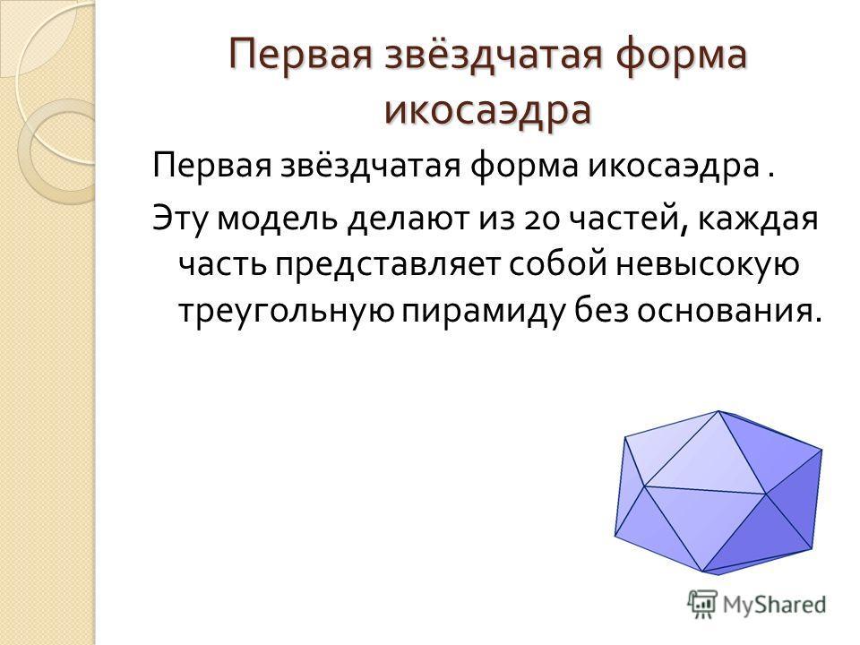 Первая звёздчатая форма икосаэдра Первая звёздчатая форма икосаэдра. Эту модель делают из 20 частей, каждая часть представляет собой невысокую треугольную пирамиду без основания.